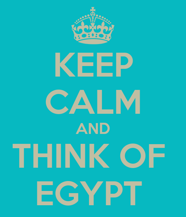 KEEP CALM AND THINK OF  EGYPT