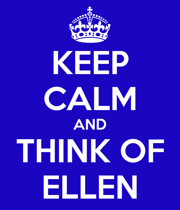 KEEP CALM AND THINK OF ELLEN