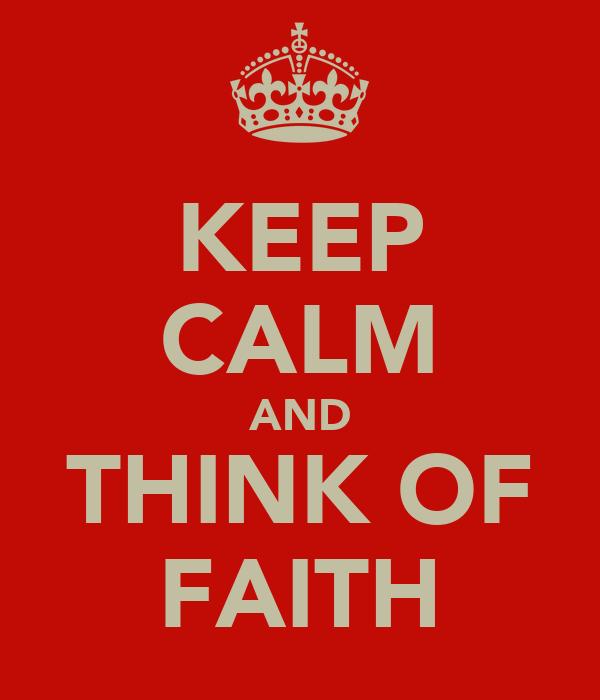 KEEP CALM AND THINK OF FAITH