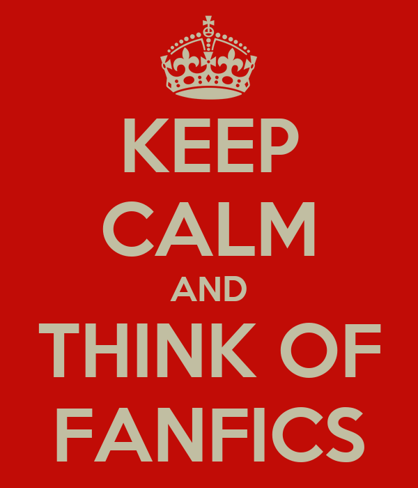 KEEP CALM AND THINK OF FANFICS