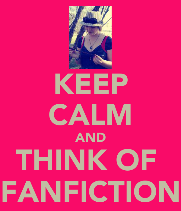 KEEP CALM AND THINK OF  FANFICTION