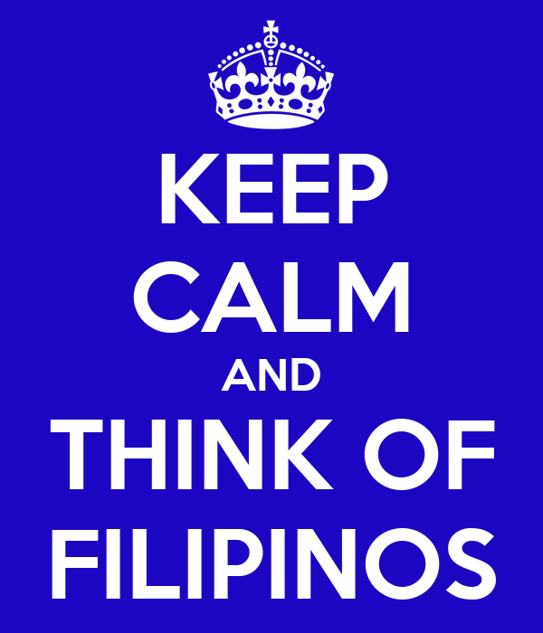 KEEP CALM AND THINK OF FILIPINOS