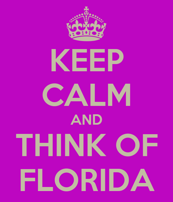 KEEP CALM AND THINK OF FLORIDA