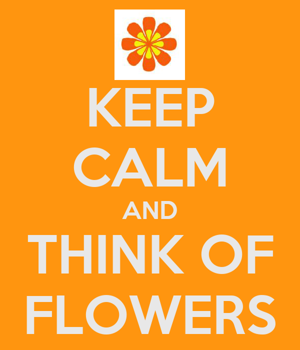 KEEP CALM AND THINK OF FLOWERS