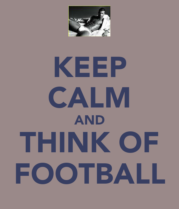KEEP CALM AND THINK OF FOOTBALL