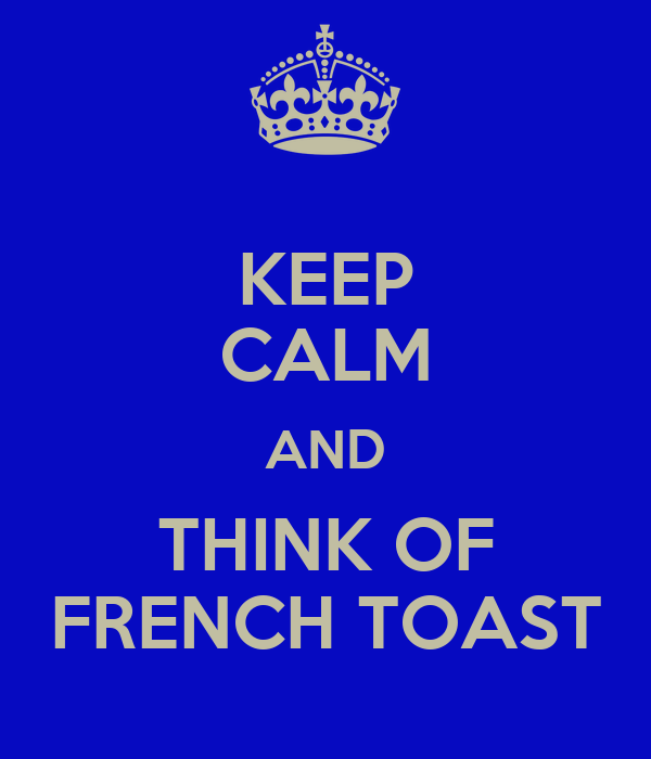 KEEP CALM AND THINK OF FRENCH TOAST