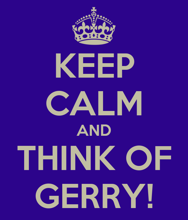 KEEP CALM AND THINK OF GERRY!