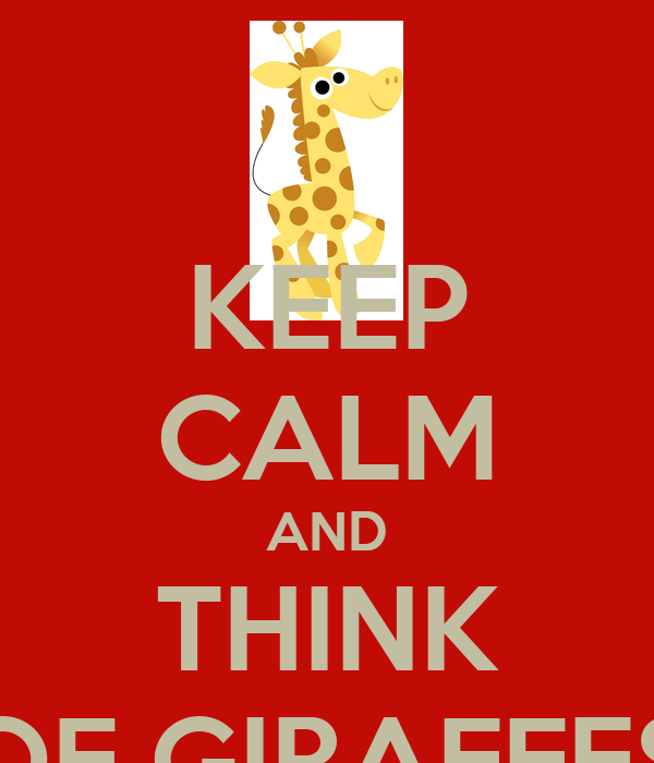 KEEP CALM AND THINK OF GIRAFFES