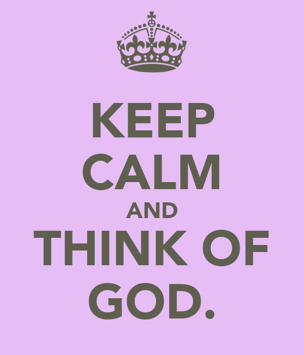 KEEP CALM AND THINK OF GOD.