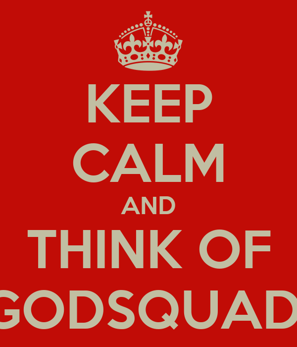 KEEP CALM AND THINK OF GODSQUAD
