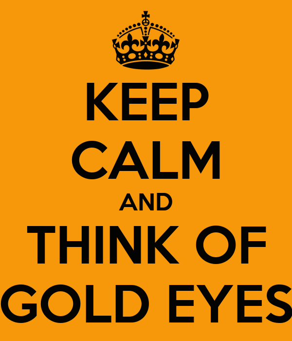 KEEP CALM AND THINK OF GOLD EYES