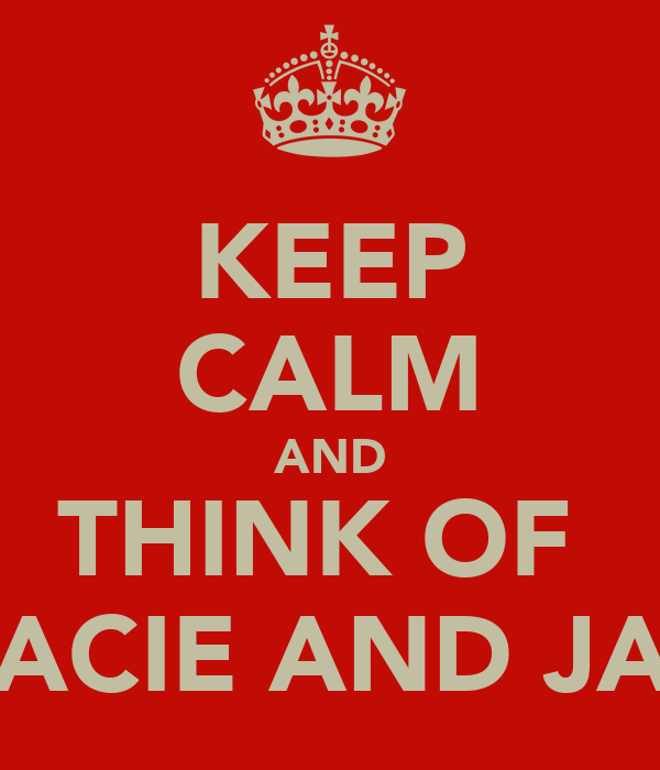 KEEP CALM AND THINK OF  GRACIE AND JADE