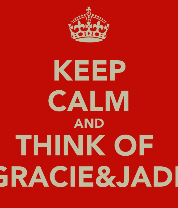 KEEP CALM AND THINK OF  GRACIE&JADE
