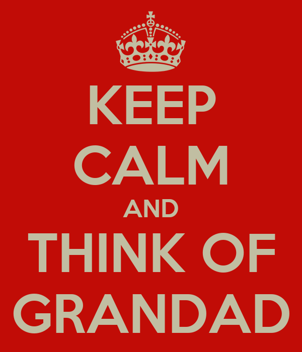 KEEP CALM AND THINK OF GRANDAD