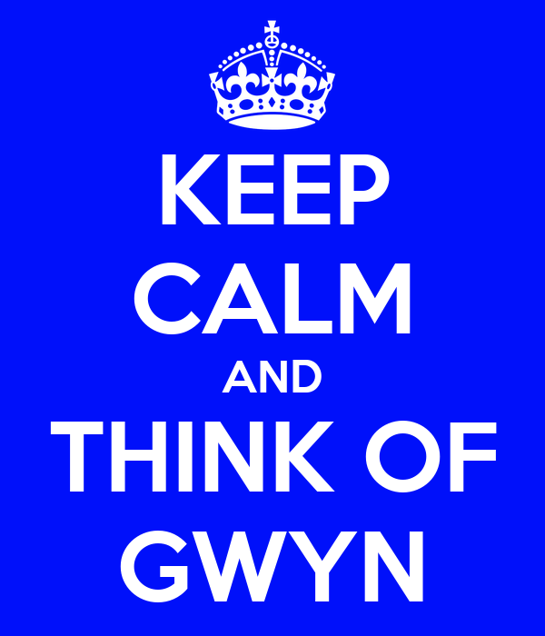 KEEP CALM AND THINK OF GWYN