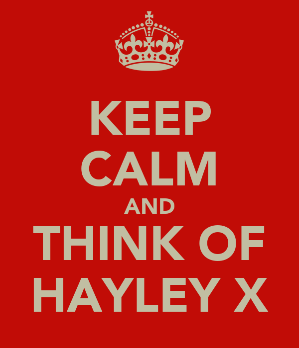 KEEP CALM AND THINK OF HAYLEY X