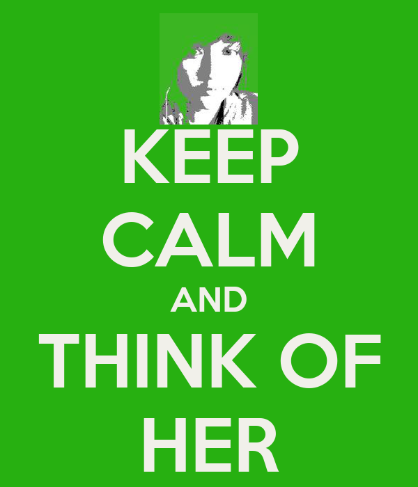 KEEP CALM AND THINK OF HER