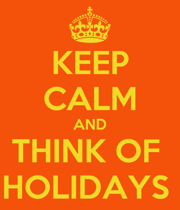 KEEP CALM AND THINK OF  HOLIDAYS