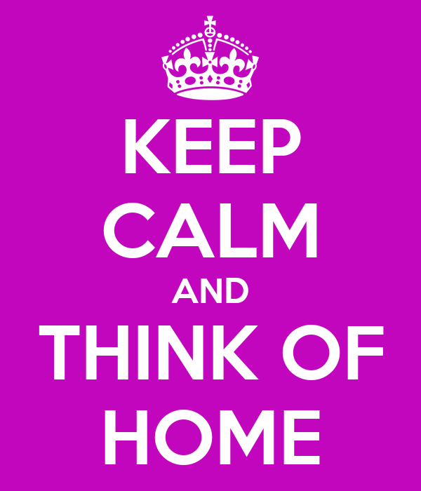 KEEP CALM AND THINK OF HOME