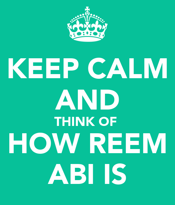 KEEP CALM AND THINK OF  HOW REEM ABI IS