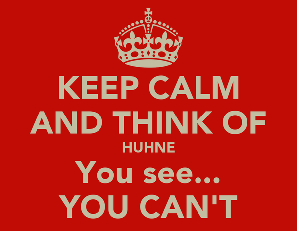 KEEP CALM AND THINK OF HUHNE You see... YOU CAN'T