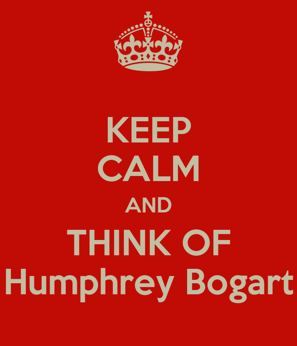 KEEP CALM AND THINK OF Humphrey Bogart