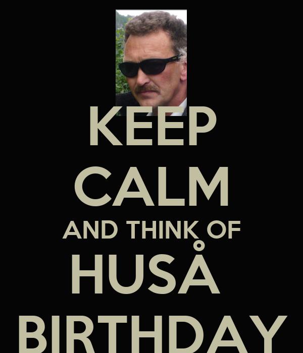 KEEP CALM AND THINK OF HUSÅ  BIRTHDAY