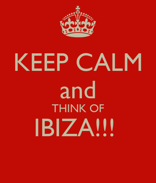 KEEP CALM and THINK OF IBIZA!!!