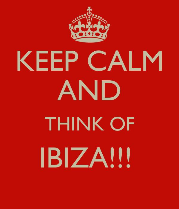 KEEP CALM AND THINK OF IBIZA!!!