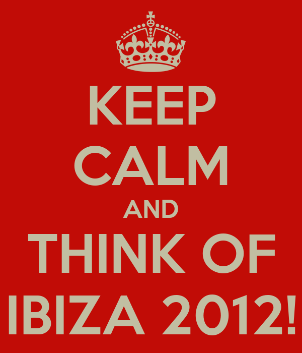 KEEP CALM AND THINK OF IBIZA 2012!