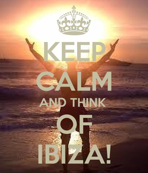 KEEP CALM AND THINK  OF IBIZA!