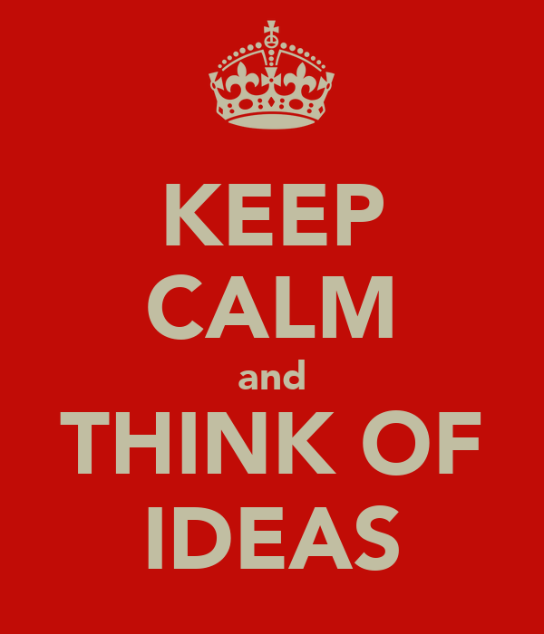 KEEP CALM and THINK OF IDEAS