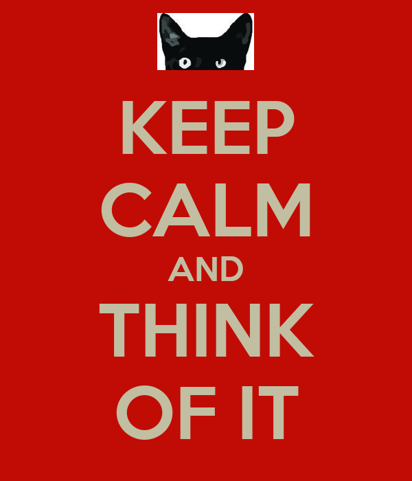 KEEP CALM AND THINK OF IT