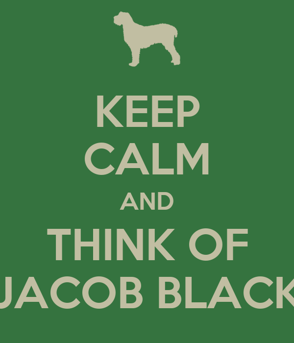 KEEP CALM AND THINK OF JACOB BLACK
