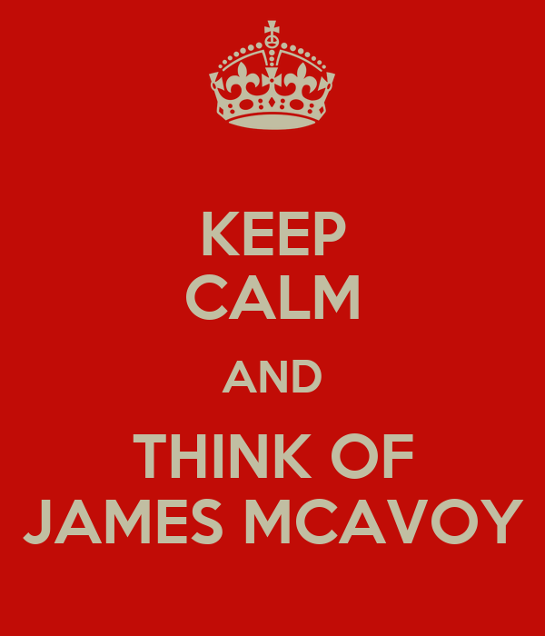 KEEP CALM AND THINK OF JAMES MCAVOY