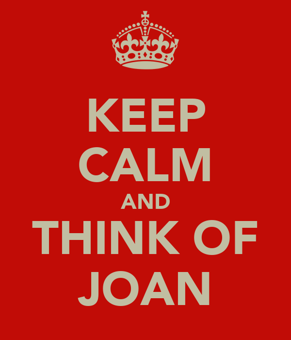 KEEP CALM AND THINK OF JOAN