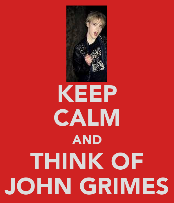 KEEP CALM AND THINK OF JOHN GRIMES