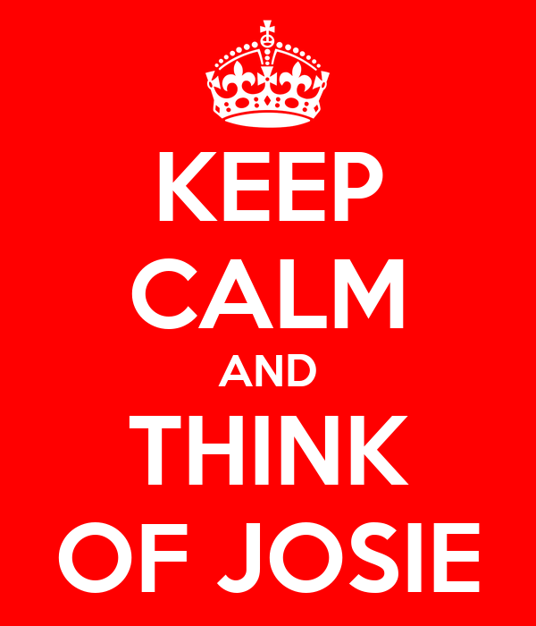 KEEP CALM AND THINK OF JOSIE