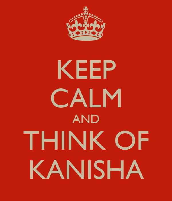 KEEP CALM AND THINK OF KANISHA
