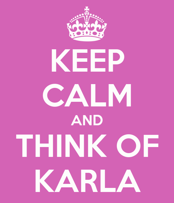 KEEP CALM AND THINK OF KARLA