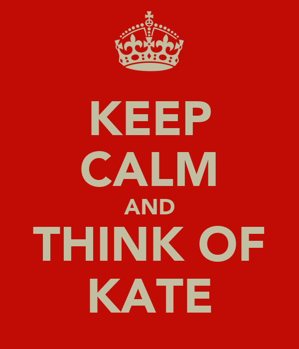 KEEP CALM AND THINK OF KATE