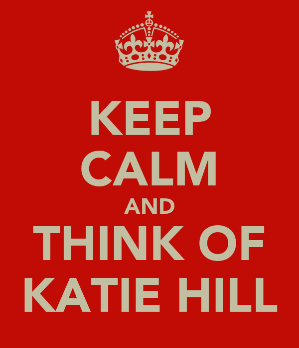 KEEP CALM AND THINK OF KATIE HILL
