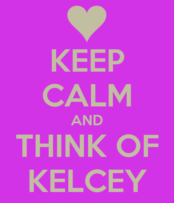 KEEP CALM AND THINK OF KELCEY