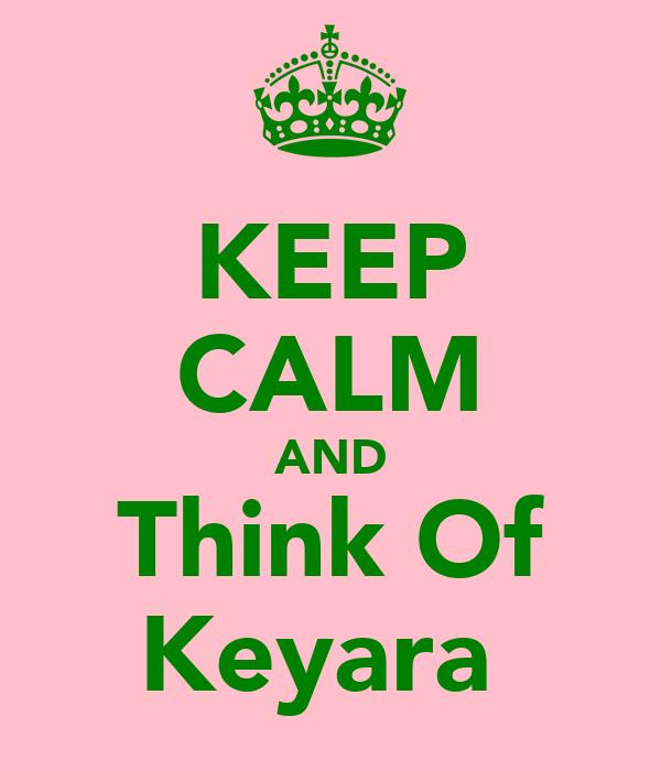 KEEP CALM AND Think Of Keyara♥