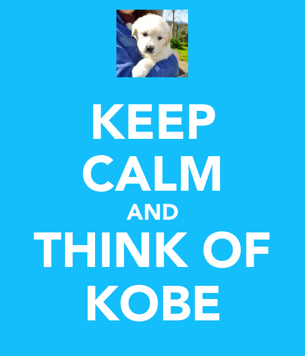 KEEP CALM AND THINK OF KOBE