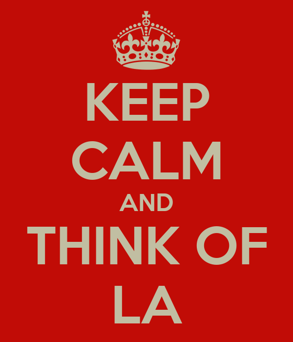 KEEP CALM AND THINK OF LA