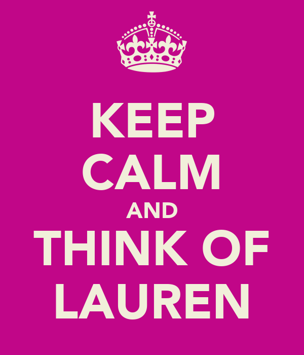 KEEP CALM AND THINK OF LAUREN