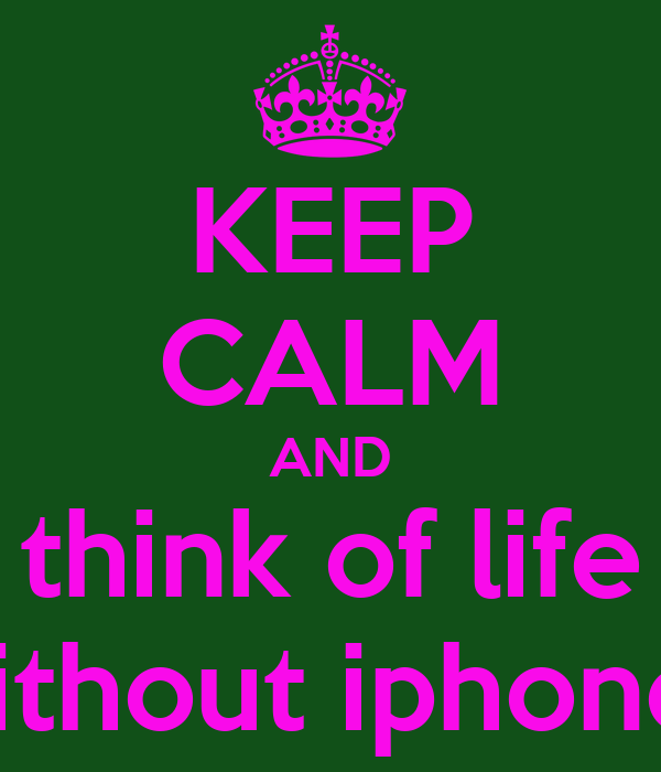 KEEP CALM AND think of life without iphones