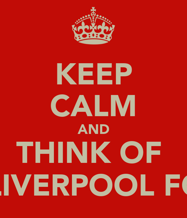 KEEP CALM AND THINK OF  LIVERPOOL FC