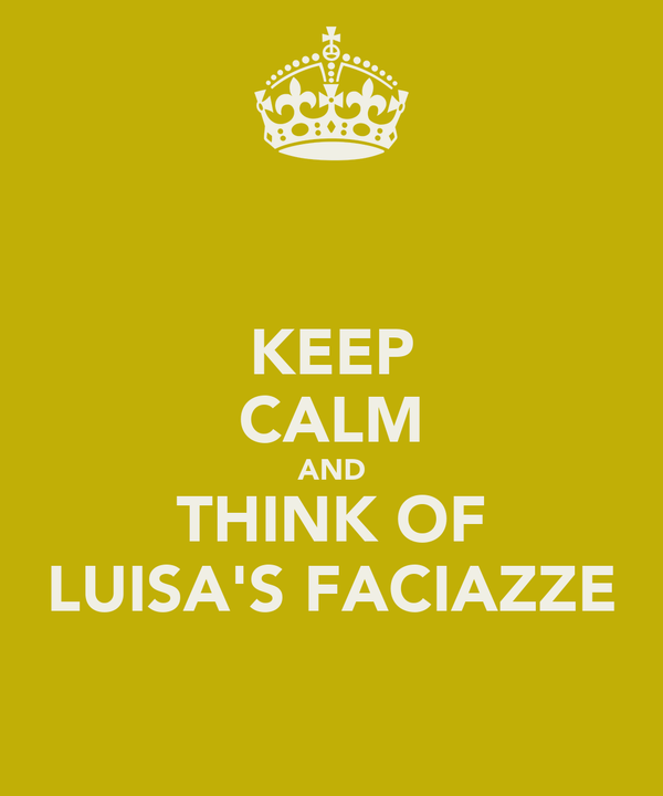 KEEP CALM AND THINK OF LUISA'S FACIAZZE